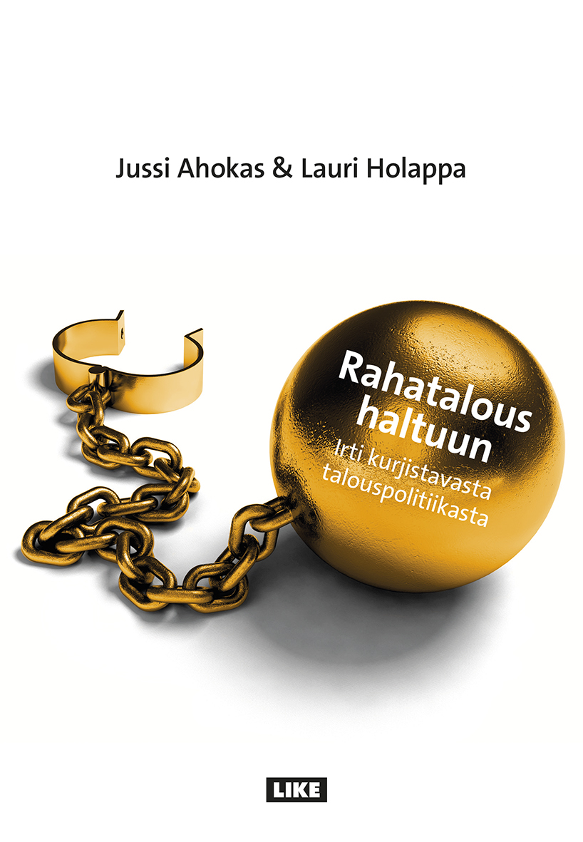 Jussi Ahokas & Lauri Holappa: Rahatalous haltuun. Irti kurjistuvasta talouspolitiikasta. Like 2014, 397 s.