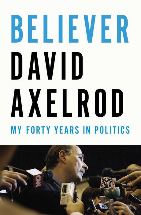 David Axelrod: Believer. My Forty Years in Politics. Penguin Press 2015, 509 s.