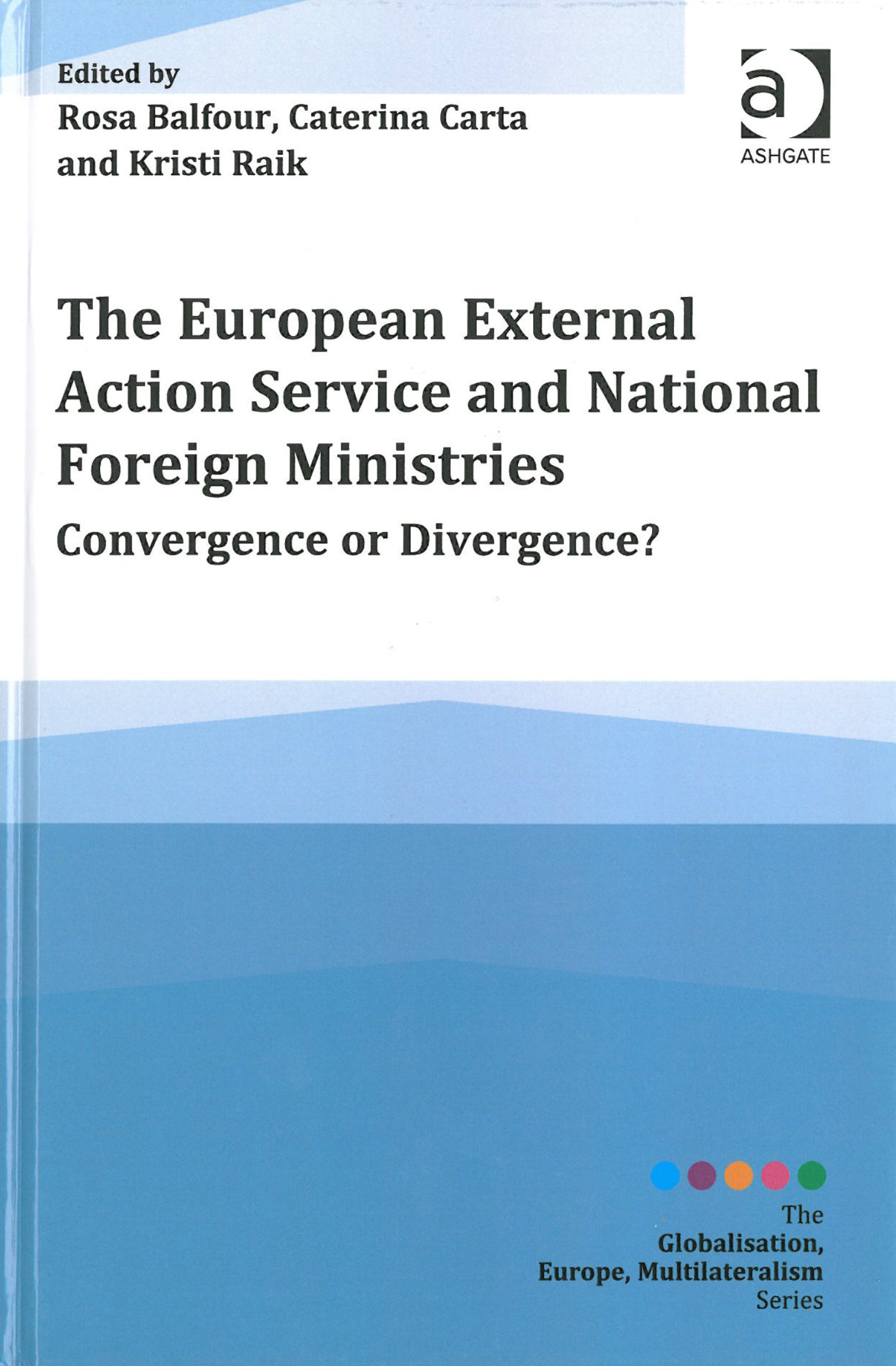Rosa Balfour, Caterina Carta & Kristi Raik (toim.): The European External Action Service and National Foreign Ministries. Convergence or Divergence? Ashgate 2015, 258 s.