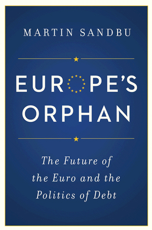 Martin Sandbu: Europe's Orphan. The Future of the Euro and the Politics of Debt. Princeton University Press 2015, 336 s.