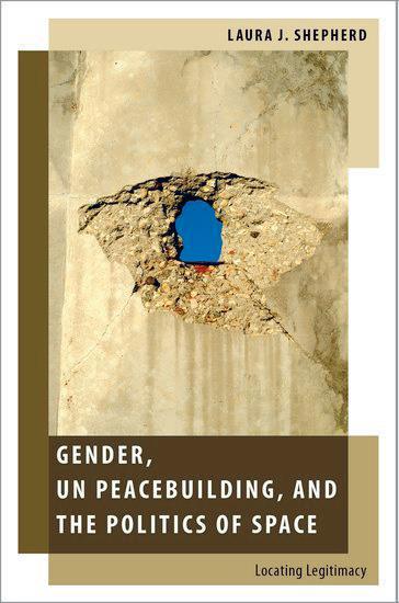Laura Shepherd: Gender, UN Peacebuiding, and the Politics of Space: Locating Legitimacy. Oxford University Press 2017, 264 s.