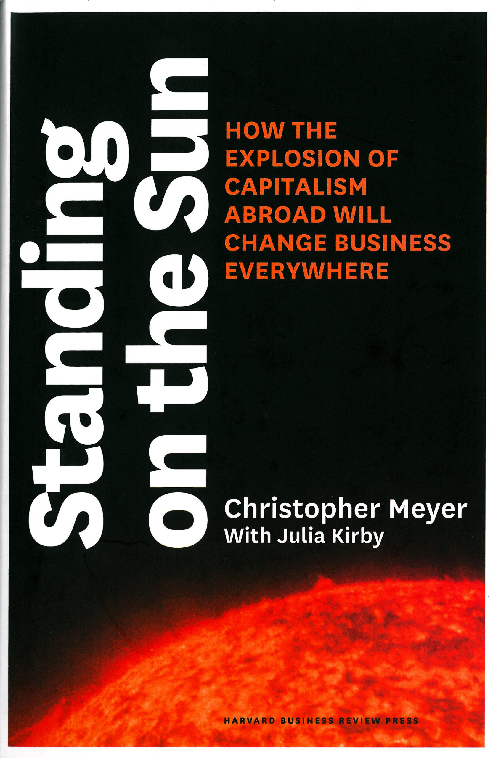 Christopher Meyer & Julia Kirby: Standing on the Sun. How the Explosion of Capitalism Abroad Will Change Business Everywhere. Harvard Business Review 2012, 352 s.